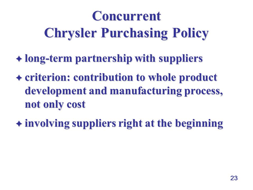 23 Concurrent Chrysler Purchasing Policy  long-term partnership with suppliers  criterion: contribution to whole product development and manufacturi