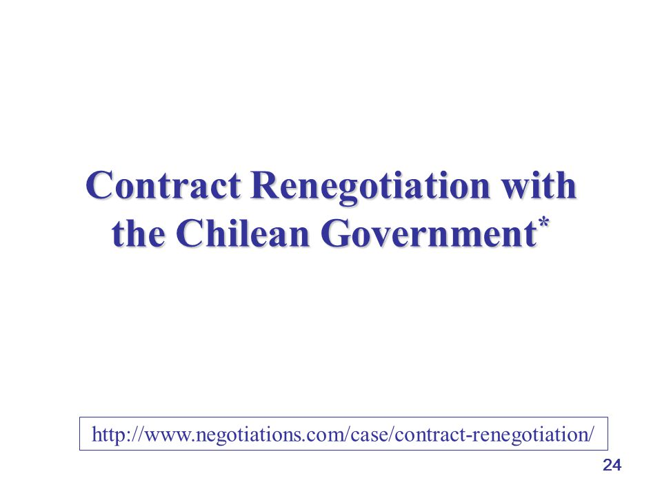 24 Contract Renegotiation with the Chilean Government * http://www.negotiations.com/case/contract-renegotiation/