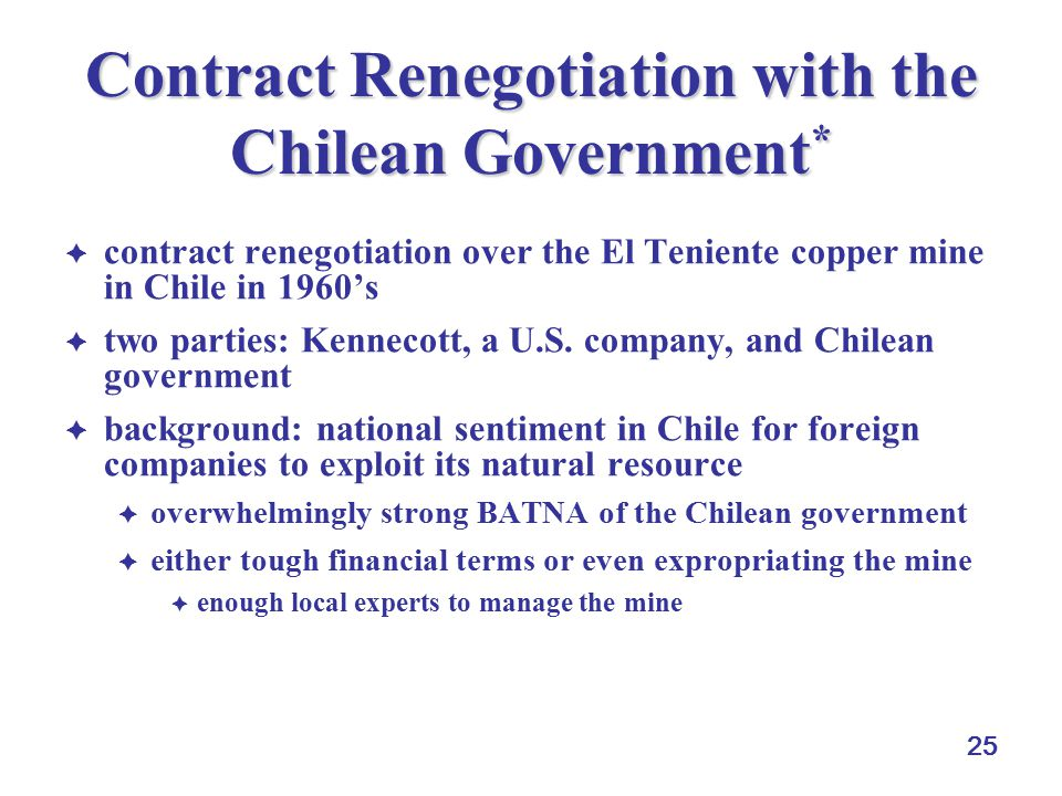 25 Contract Renegotiation with the Chilean Government *  contract renegotiation over the El Teniente copper mine in Chile in 1960's  two parties: Ke