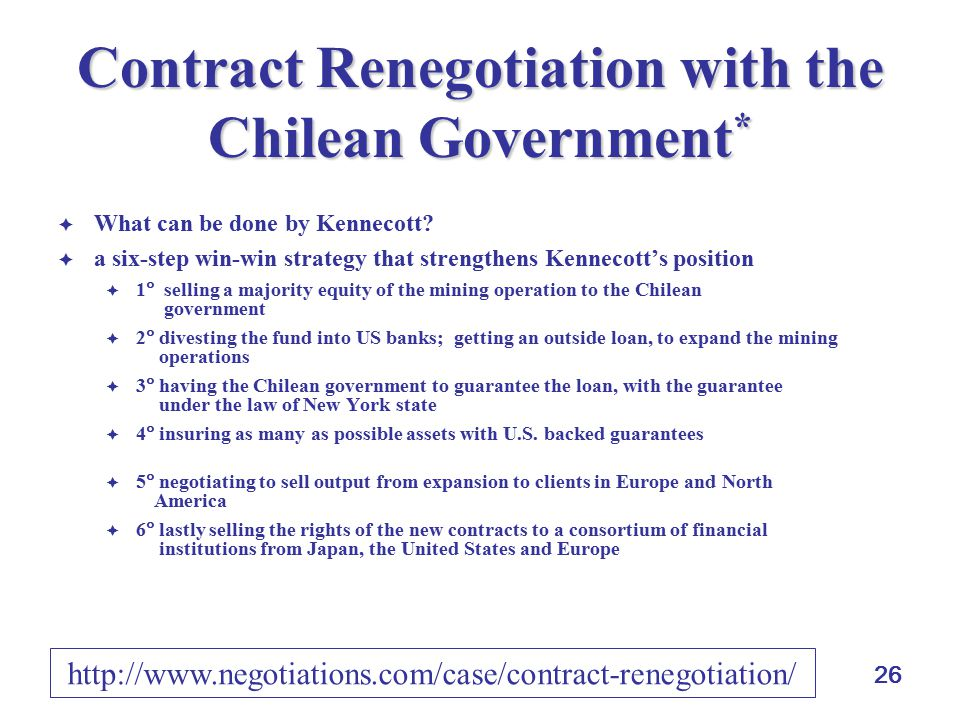 26 Contract Renegotiation with the Chilean Government *  What can be done by Kennecott?  a six-step win-win strategy that strengthens Kennecott's po