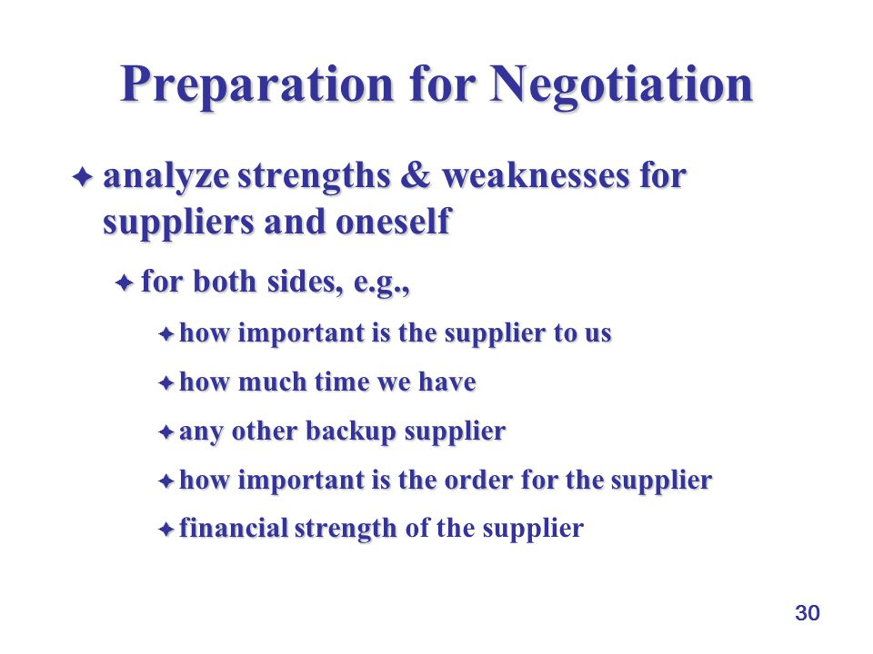 30 Preparation for Negotiation  analyze strengths & weaknesses for suppliers and oneself  for both sides, e.g.,  how important is the supplier to u