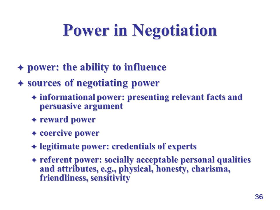 36 Power in Negotiation  power: the ability to influence  sources of negotiating power  informational power: presenting relevant facts and persuasi