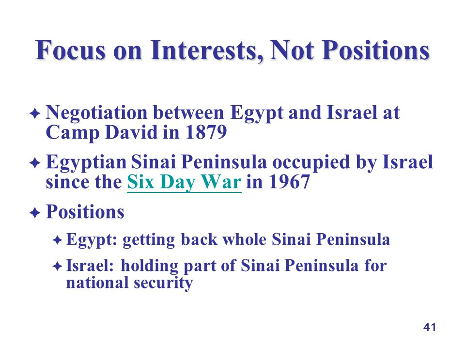 41 Focus on Interests, Not Positions  Negotiation between Egypt and Israel at Camp David in 1879  Egyptian Sinai Peninsula occupied by Israel since