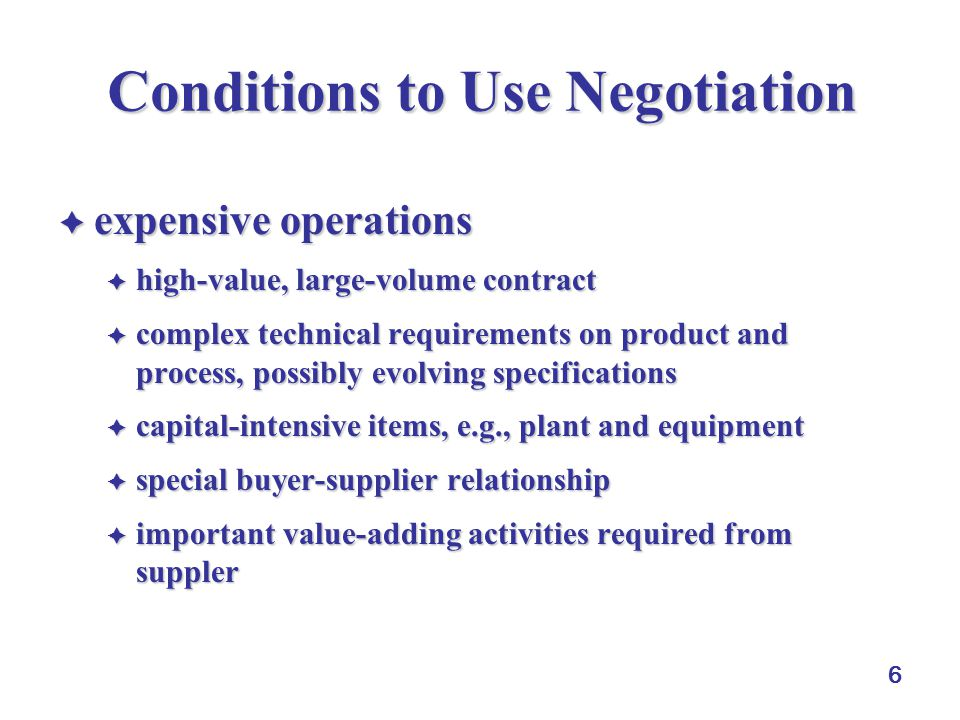 6 Conditions to Use Negotiation  expensive operations  high-value, large-volume contract  complex technical requirements on product and process, po