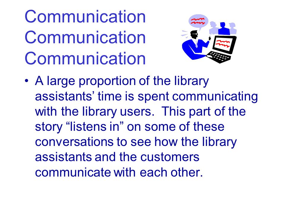 Communication Communication Communication A large proportion of the library assistants' time is spent communicating with the library users.