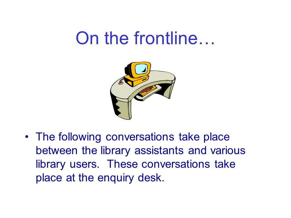 On the frontline… The following conversations take place between the library assistants and various library users.