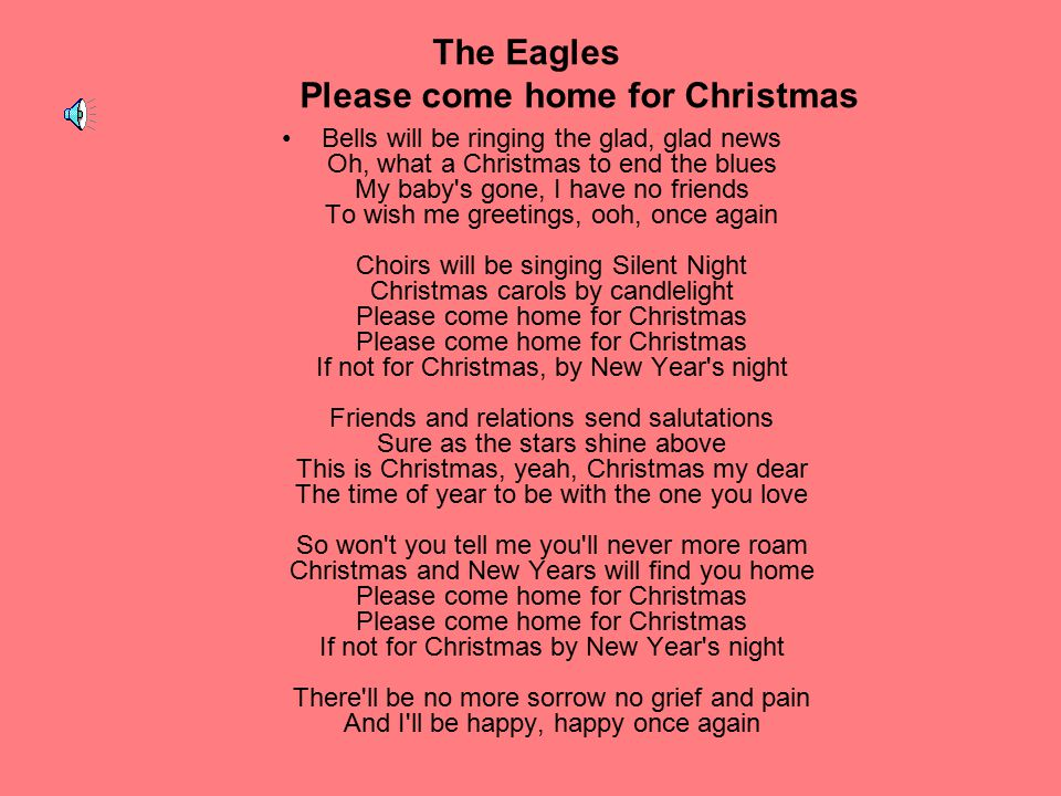 The Eagles Please come home for Christmas Bells will be ringing the glad, glad news Oh, what a Christmas to end the blues My baby's gone, I have no fr
