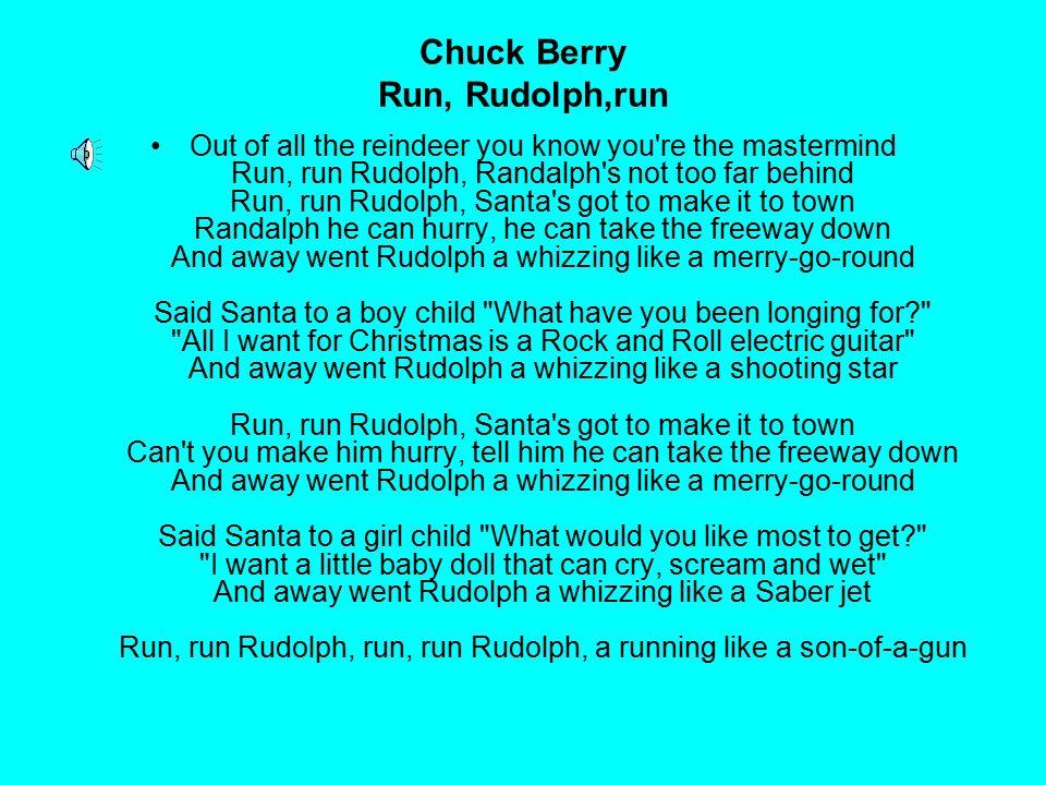 Chuck Berry Run, Rudolph,run Out of all the reindeer you know you're the mastermind Run, run Rudolph, Randalph's not too far behind Run, run Rudolph,