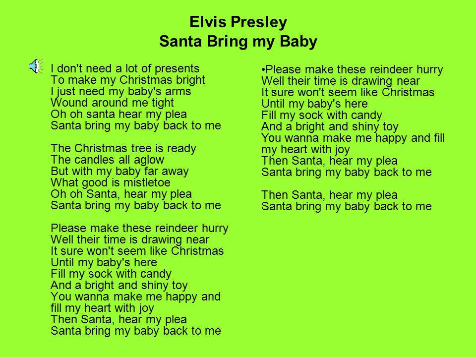 Elvis Presley Santa Bring my Baby I don't need a lot of presents To make my Christmas bright I just need my baby's arms Wound around me tight Oh oh sa