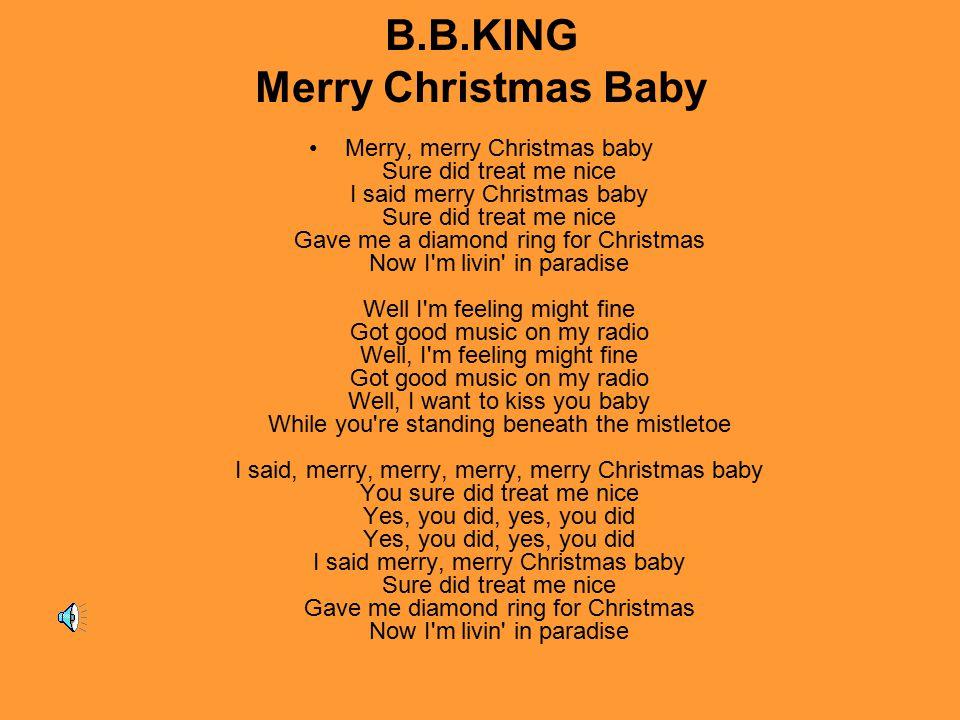 B.B.KING Merry Christmas Baby Merry, merry Christmas baby Sure did treat me nice I said merry Christmas baby Sure did treat me nice Gave me a diamond