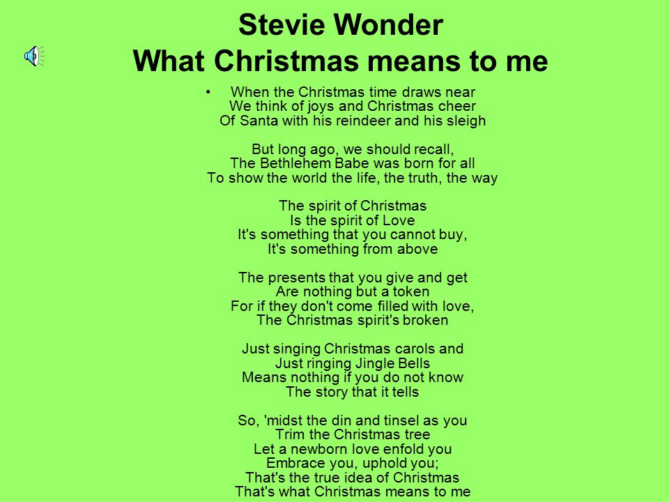 Stevie Wonder What Christmas means to me When the Christmas time draws near We think of joys and Christmas cheer Of Santa with his reindeer and his sl