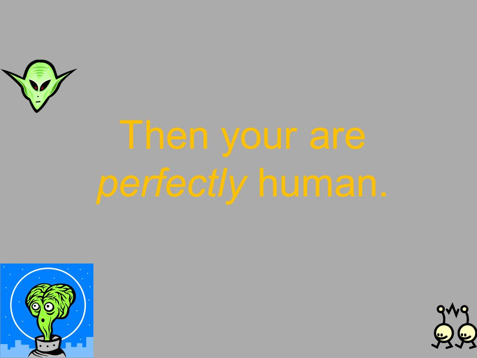 Then your are perfectly human.