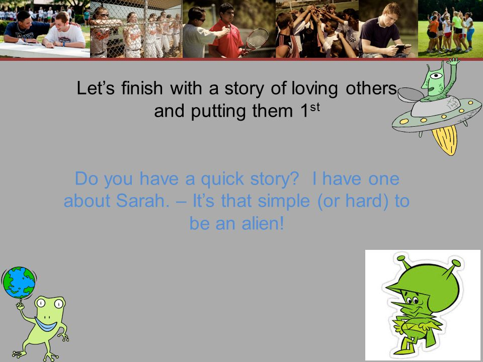 Let's finish with a story of loving others and putting them 1 st Do you have a quick story.