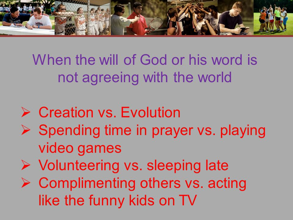 When the will of God or his word is not agreeing with the world  Creation vs.