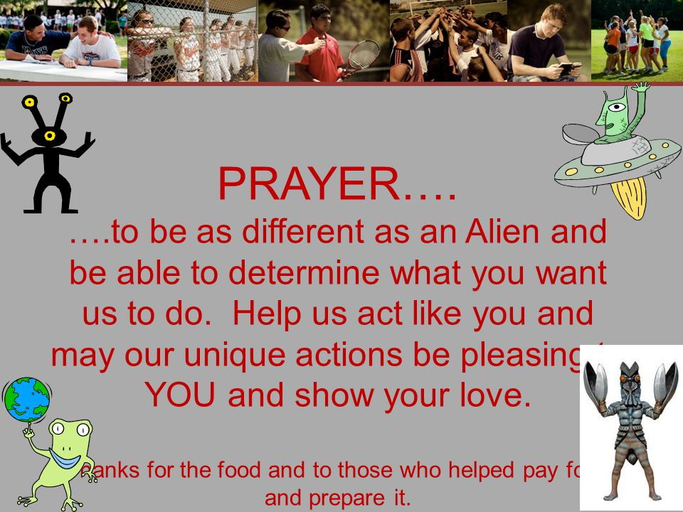 PRAYER…. ….to be as different as an Alien and be able to determine what you want us to do.