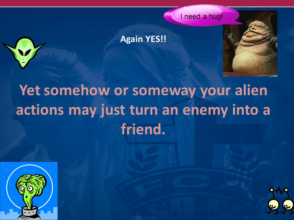 Again YES!. Yet somehow or someway your alien actions may just turn an enemy into a friend.