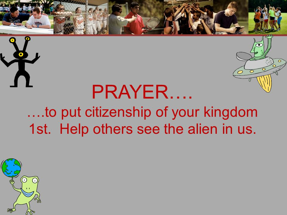 PRAYER…. ….to put citizenship of your kingdom 1st. Help others see the alien in us.