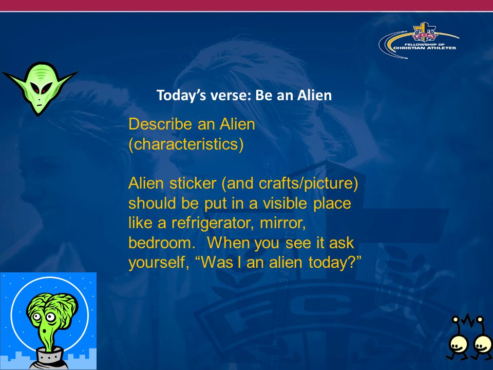 Today's verse: Be an Alien Describe an Alien (characteristics) Alien sticker (and crafts/picture) should be put in a visible place like a refrigerator, mirror, bedroom.