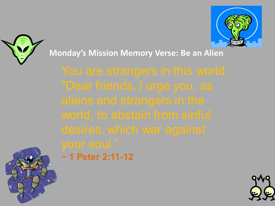 Monday's Mission Memory Verse: Be an Alien You are strangers in this world: Dear friends, I urge you, as aliens and strangers in the world, to abstain from sinful desires, which war against your soul. ~ 1 Peter 2:11-12