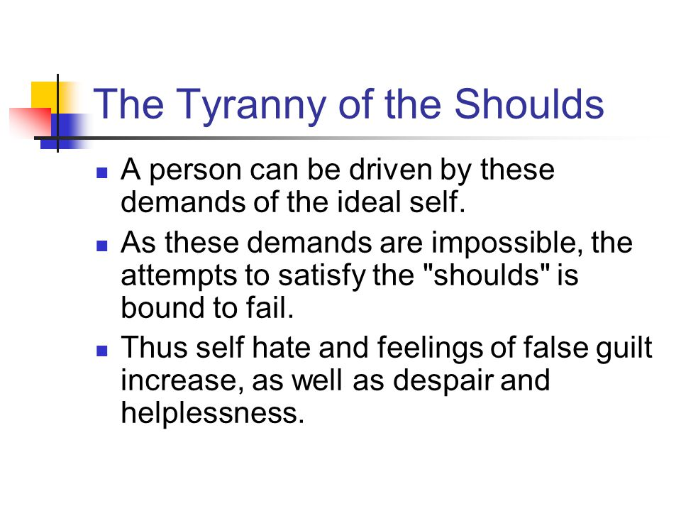 The Tyranny of the Shoulds A person can be driven by these demands of the ideal self. As these demands are impossible, the attempts to satisfy the