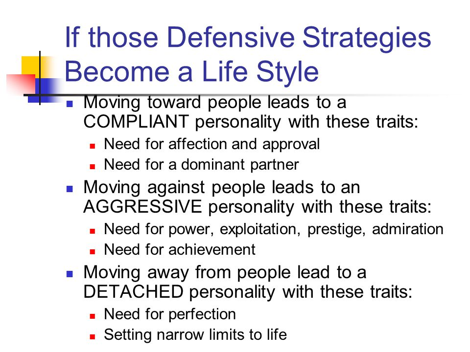 If those Defensive Strategies Become a Life Style Moving toward people leads to a COMPLIANT personality with these traits: Need for affection and appr