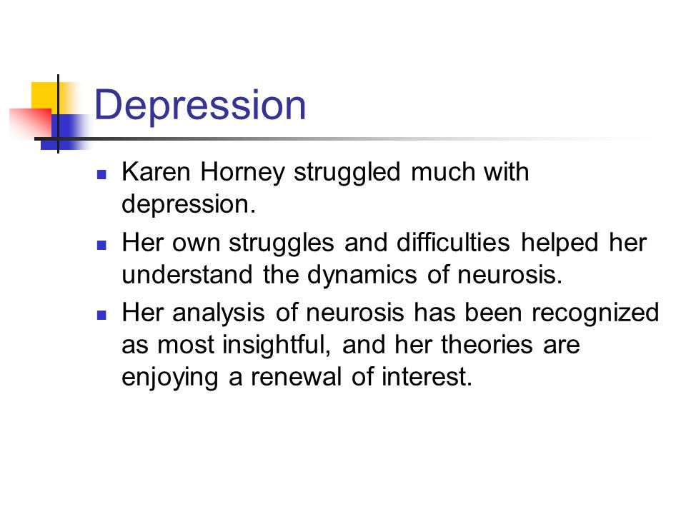 Depression Karen Horney struggled much with depression. Her own struggles and difficulties helped her understand the dynamics of neurosis. Her analysi