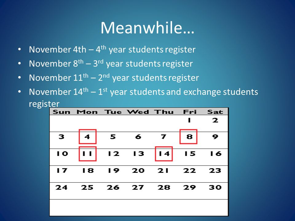 Meanwhile… November 4th – 4 th year students register November 8 th – 3 rd year students register November 11 th – 2 nd year students register November 14 th – 1 st year students and exchange students register