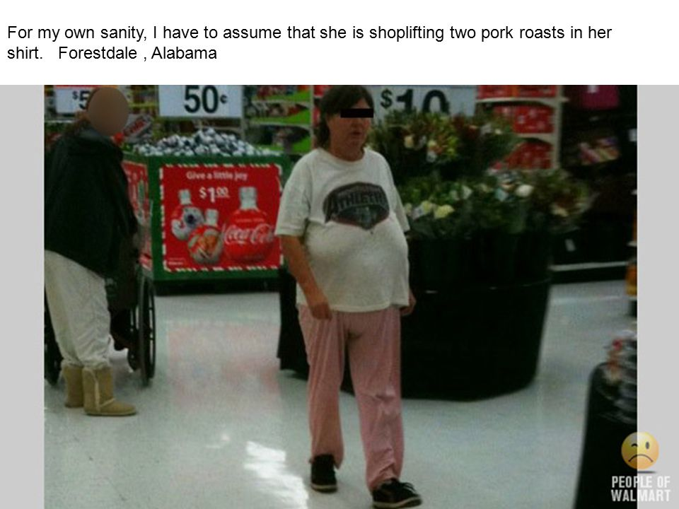 For my own sanity, I have to assume that she is shoplifting two pork roasts in her shirt.