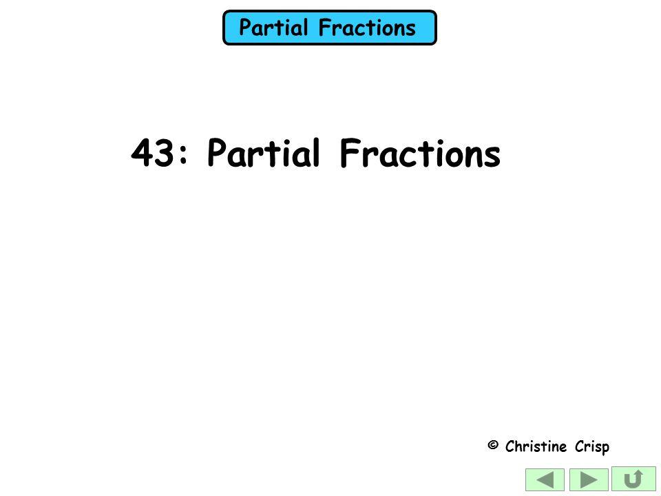 Partial Fractions 43: Partial Fractions © Christine Crisp