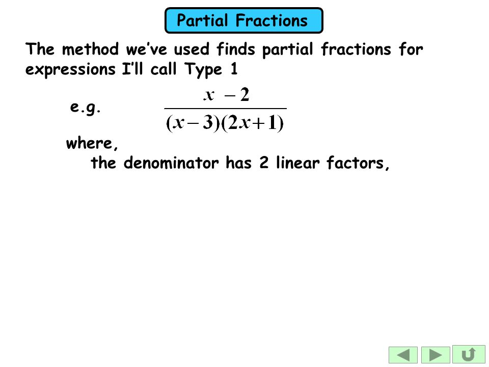 Partial Fractions The method we've used finds partial fractions for expressions I'll call Type 1 where, the denominator has 2 linear factors, e.g.