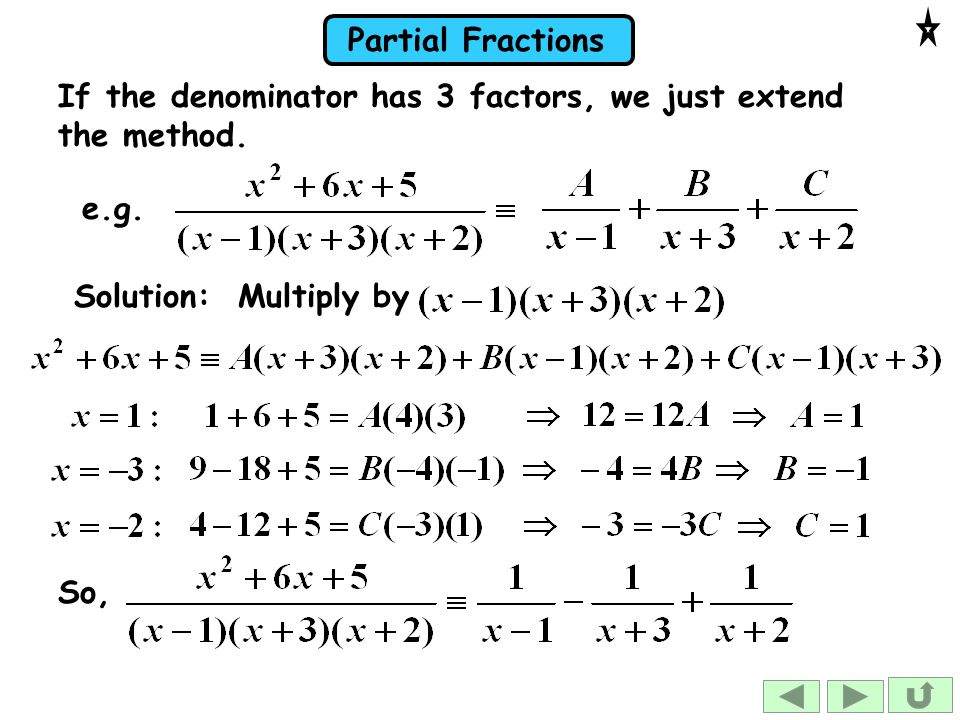 Partial Fractions If the denominator has 3 factors, we just extend the method.