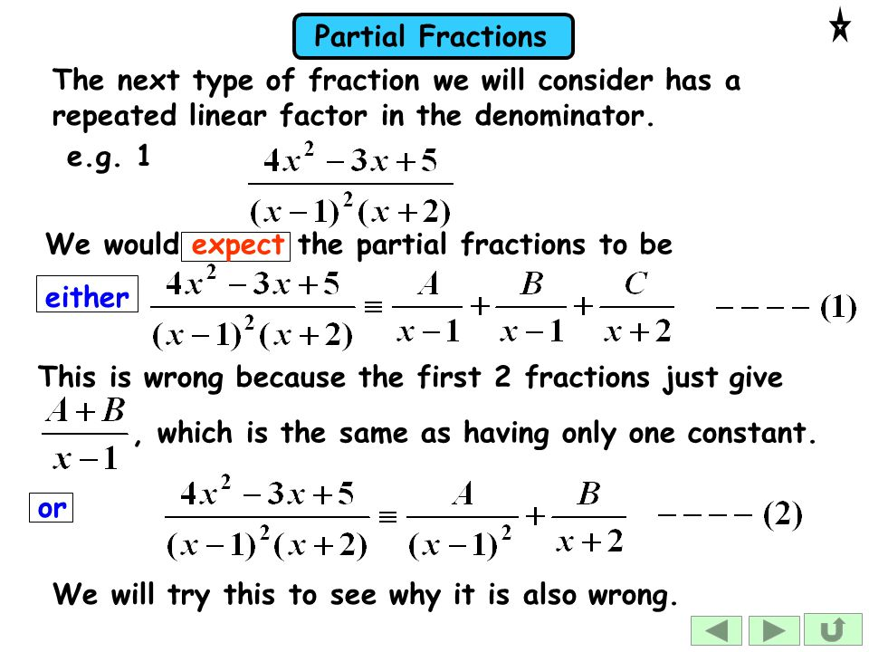 Partial Fractions The next type of fraction we will consider has a repeated linear factor in the denominator.