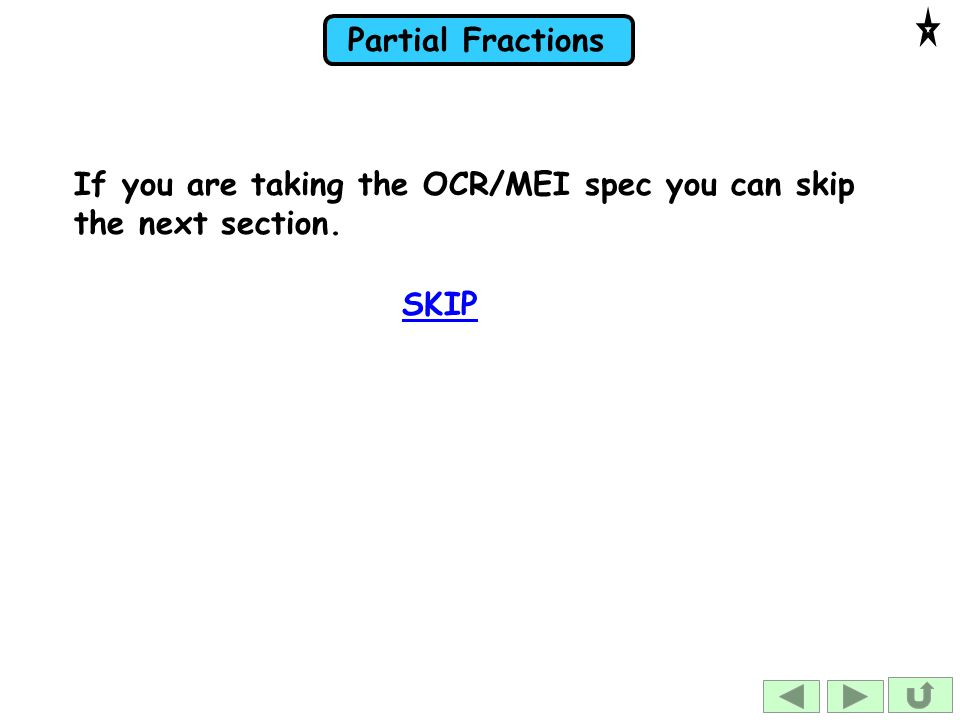 Partial Fractions If you are taking the OCR/MEI spec you can skip the next section. SKIP