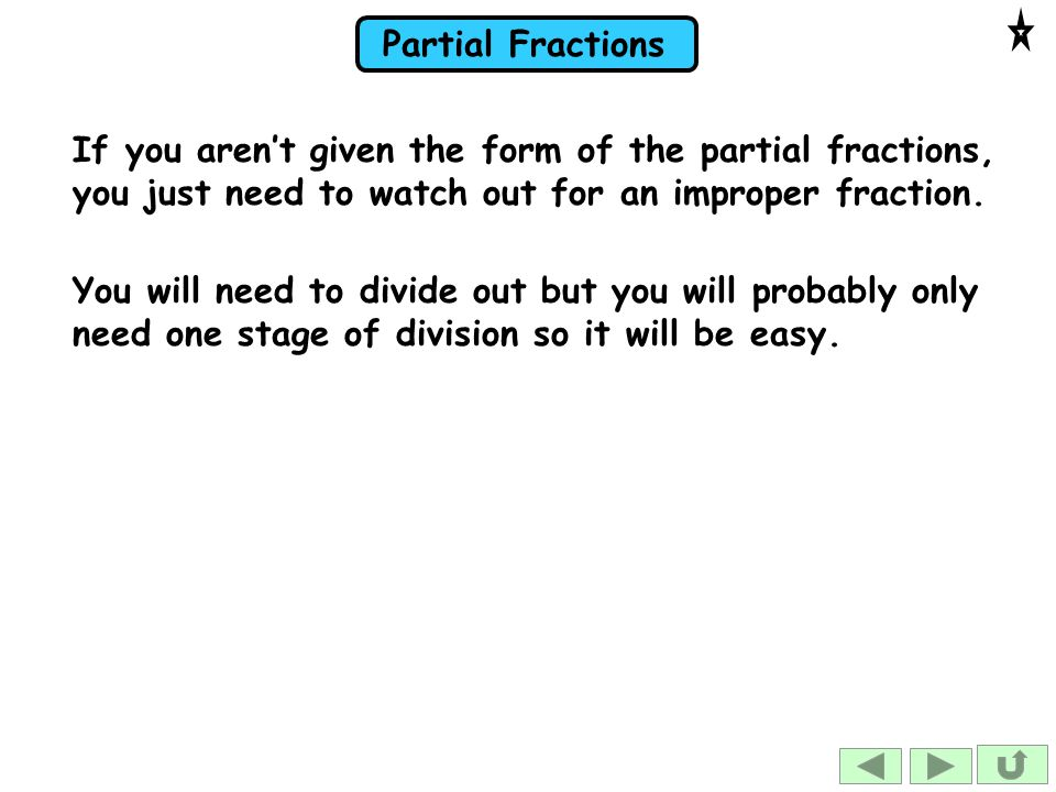 Partial Fractions You will need to divide out but you will probably only need one stage of division so it will be easy.