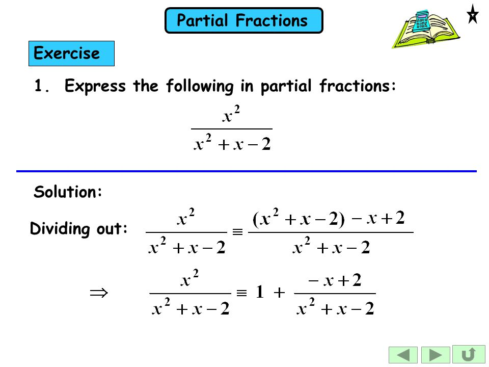 Partial Fractions 1. Express the following in partial fractions: Exercise Solution: Dividing out: