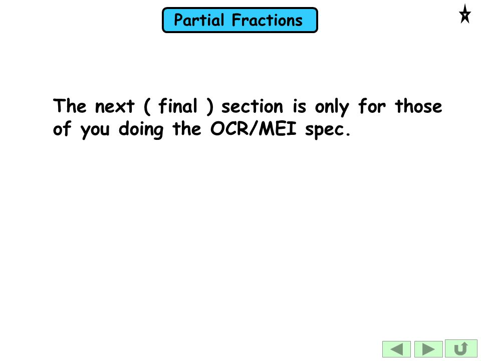 Partial Fractions The next ( final ) section is only for those of you doing the OCR/MEI spec.