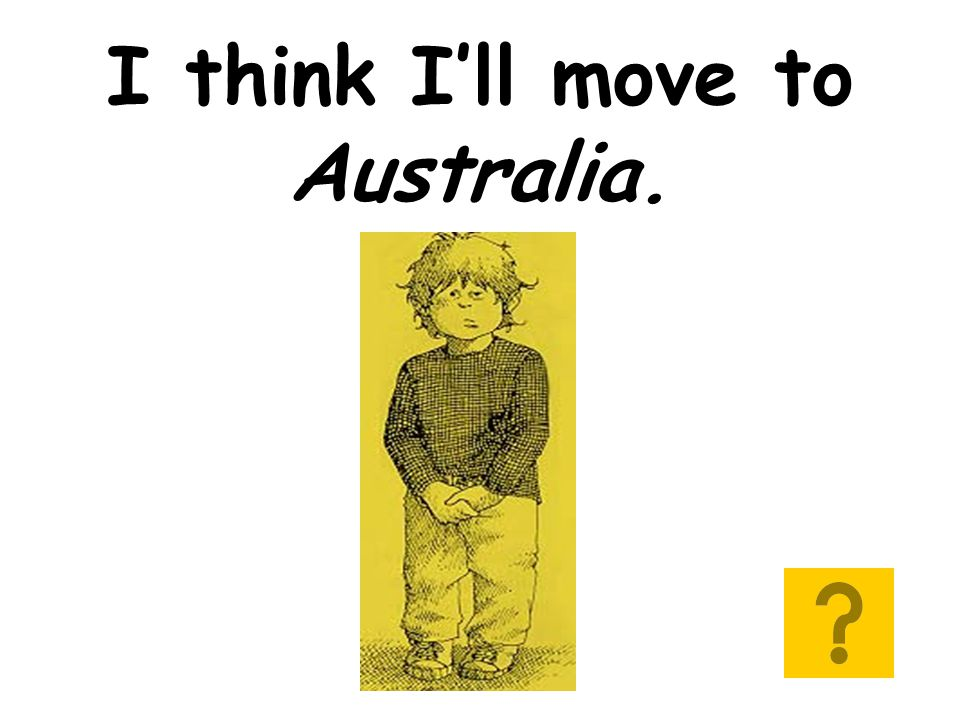 I think I'll move to Australia.