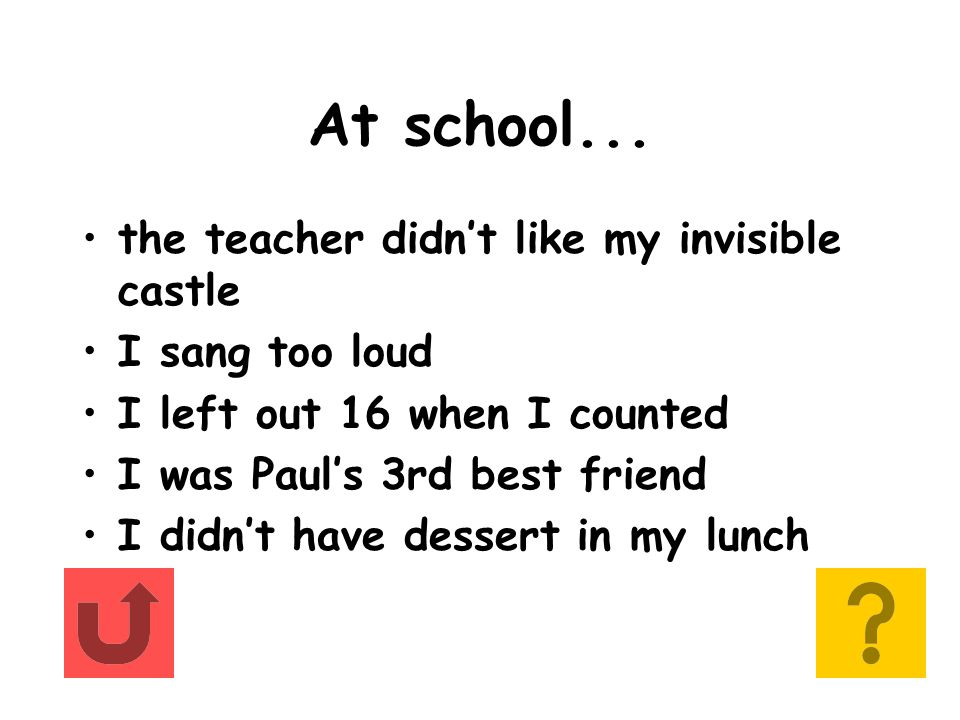At school... the teacher didn't like my invisible castle I sang too loud I left out 16 when I counted I was Paul's 3rd best friend I didn't have desse
