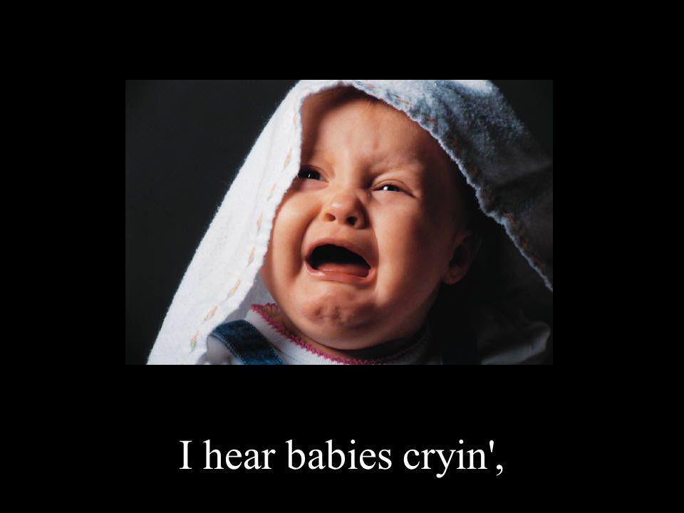I hear babies cryin ,