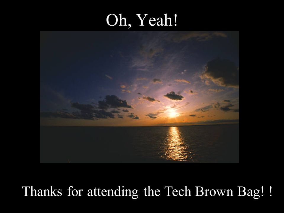 Oh, Yeah! Thanks for attending the Tech Brown Bag! !