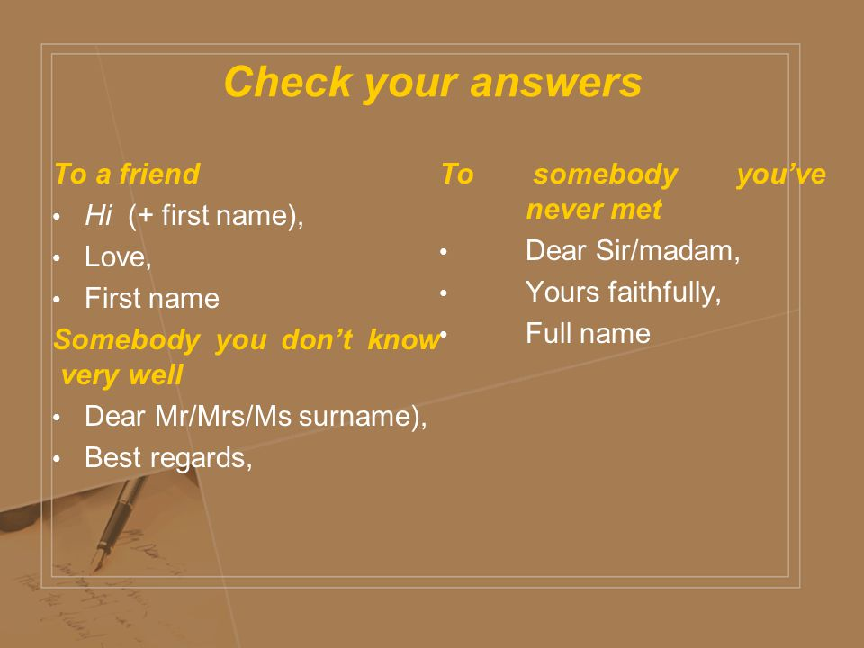 Check your answers To a friend Hi (+ first name), Love, First name Somebody you don't know very well Dear Mr/Mrs/Ms surname), Best regards, To somebody you've never met Dear Sir/madam, Yours faithfully, Full name