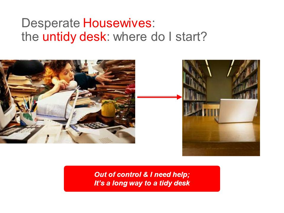 © Dragon 1 Craven Hill London W2 3EN +44 (0)20 7262 4488 15 Desperate Housewives: the untidy desk: where do I start.
