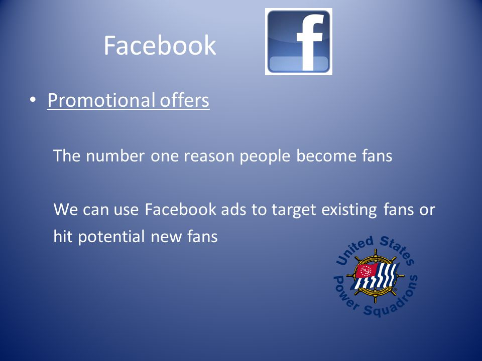Facebook Promotional offers The number one reason people become fans We can use Facebook ads to target existing fans or hit potential new fans