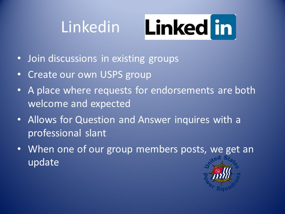 Linkedin Join discussions in existing groups Create our own USPS group A place where requests for endorsements are both welcome and expected Allows for Question and Answer inquires with a professional slant When one of our group members posts, we get an update