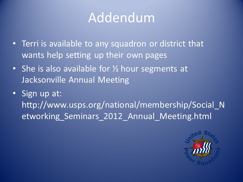 Addendum Terri is available to any squadron or district that wants help setting up their own pages She is also available for ½ hour segments at Jacksonville Annual Meeting Sign up at: http://www.usps.org/national/membership/Social_N etworking_Seminars_2012_Annual_Meeting.html
