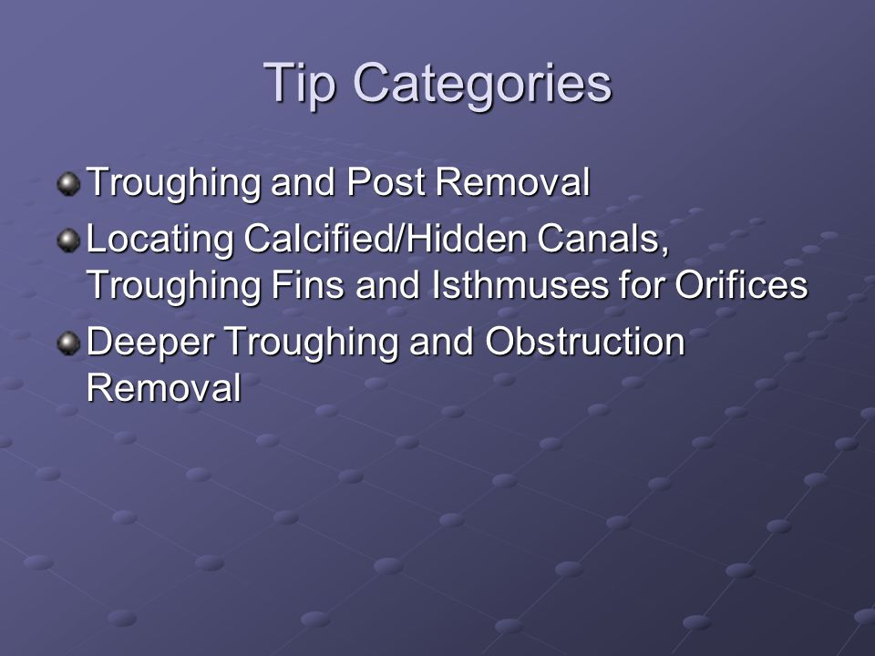 Tip Categories Troughing and Post Removal Locating Calcified/Hidden Canals, Troughing Fins and Isthmuses for Orifices Deeper Troughing and Obstruction Removal