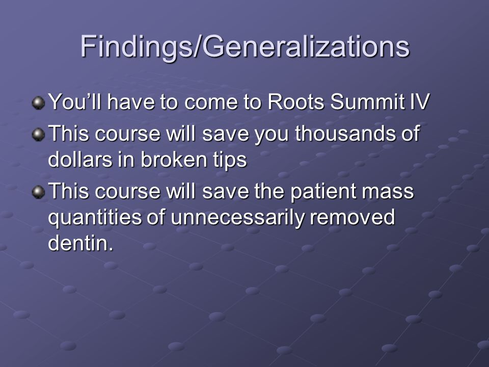 Findings/Generalizations You'll have to come to Roots Summit IV This course will save you thousands of dollars in broken tips This course will save the patient mass quantities of unnecessarily removed dentin.