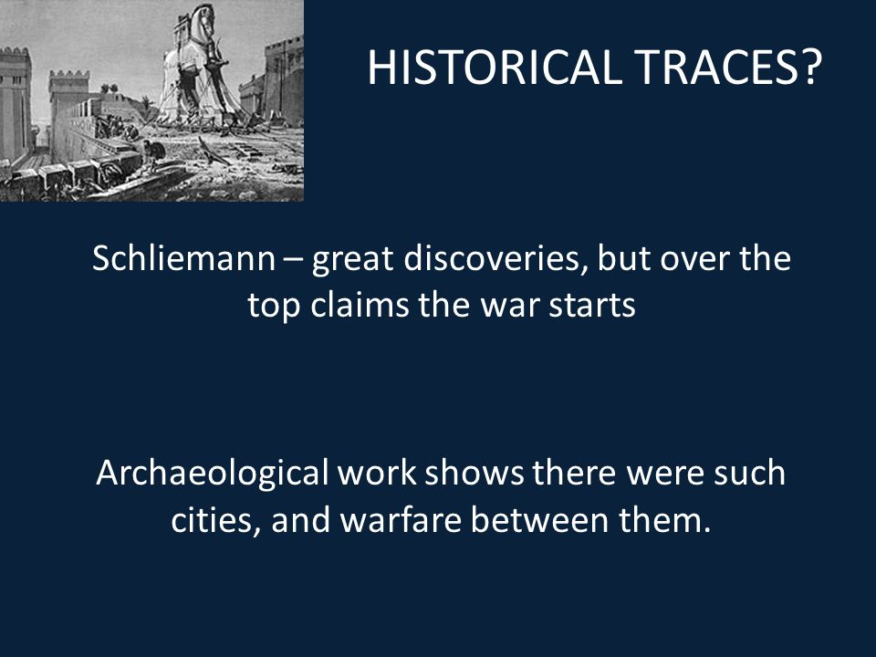HISTORICAL TRACES? Schliemann – great discoveries, but over the top claims the war starts Archaeological work shows there were such cities, and warfar