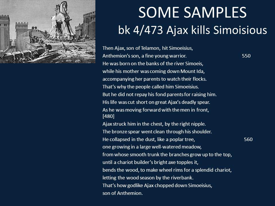 SOME SAMPLES bk 4/473 Ajax kills Simoisious Then Ajax, son of Telamon, hit Simoeisius, Anthemion's son, a fine young warrior. 550 He was born on the b