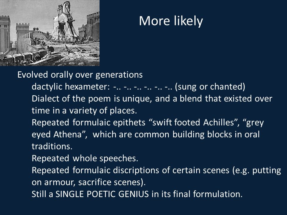 More likely Evolved orally over generations dactylic hexameter: -.. -.. -.. -.. -.. -.. (sung or chanted) Dialect of the poem is unique, and a blend t